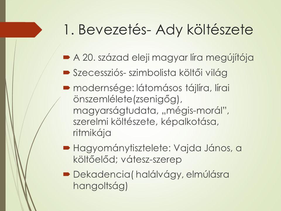1. Bevezetés- Ady költészete  A 20. század eleji magyar líra megújítója  Szecessziós- szimbolista költői világ  modernsége: látomásos tájlíra, líra