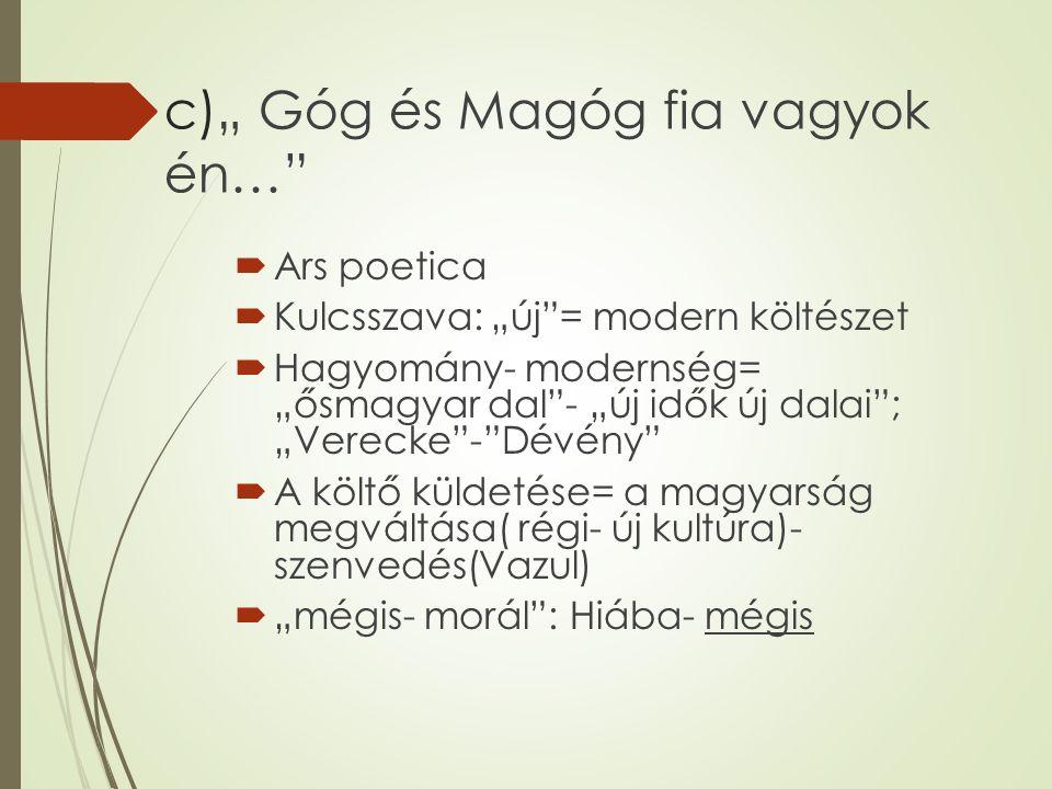 """c)"""" Góg és Magóg fia vagyok én…  Ars poetica  Kulcsszava: """"új = modern költészet  Hagyomány- modernség= """"ősmagyar dal - """"új idők új dalai ; """"Verecke - Dévény  A költő küldetése= a magyarság megváltása( régi- új kultúra)- szenvedés(Vazul)  """"mégis- morál : Hiába- mégis"""