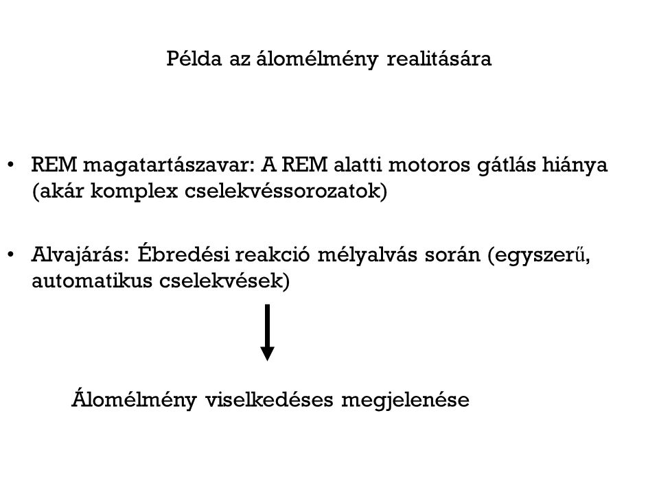 Példa az álomélmény realitására REM magatartászavar: A REM alatti motoros gátlás hiánya (akár komplex cselekvéssorozatok) Alvajárás: Ébredési reakció mélyalvás során (egyszer ű, automatikus cselekvések) Álomélmény viselkedéses megjelenése