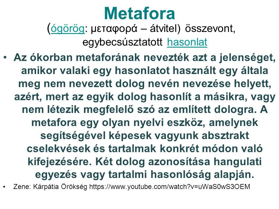 Metafora ( ógörög: μεταφορά – átvitel) összevont, egybecsúsztatott hasonlat ógöröghasonlat Az ókorban metaforának nevezték azt a jelenséget, amikor valaki egy hasonlatot használt egy általa meg nem nevezett dolog nevén nevezése helyett, azért, mert az egyik dolog hasonlít a másikra, vagy nem létezik megfelelő szó az említett dologra.