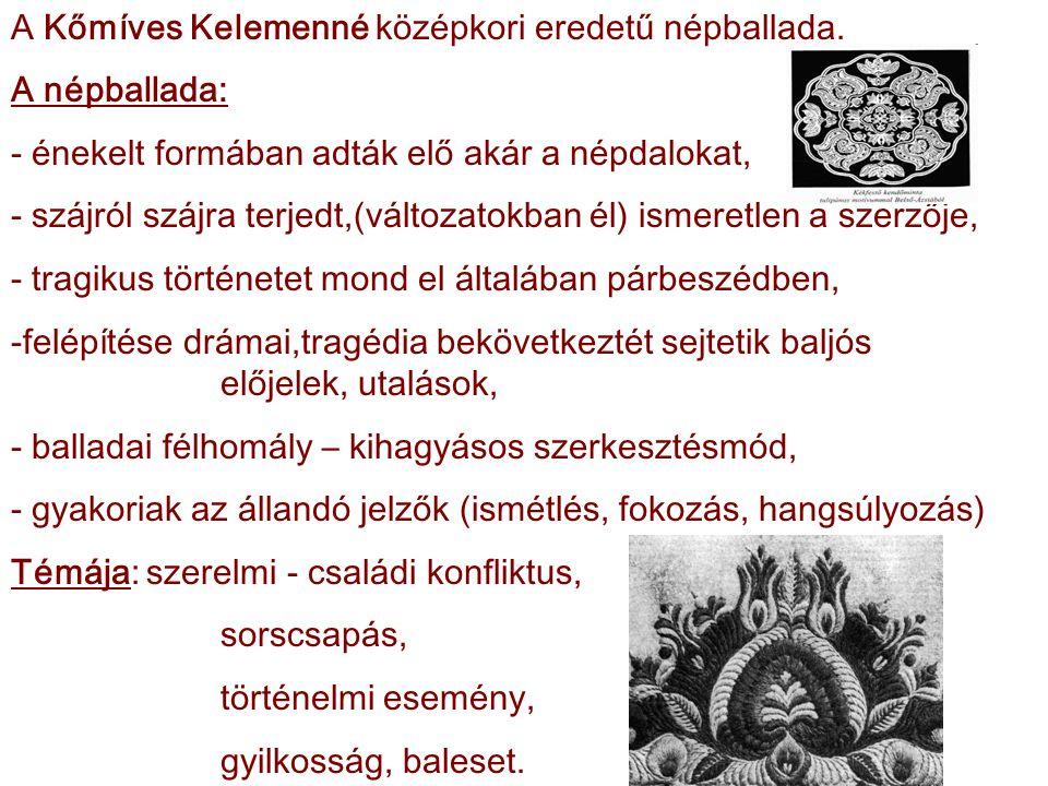 A Kőmíves Kelemenné középkori eredetű népballada. A népballada: - énekelt formában adták elő akár a népdalokat, - szájról szájra terjedt,(változatokba