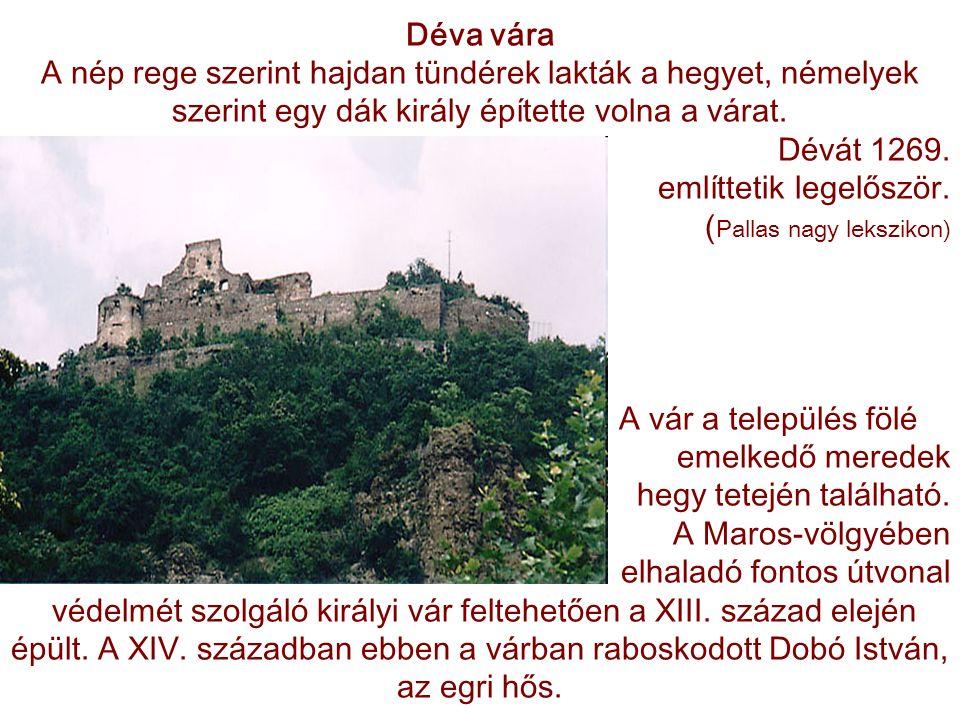 Déva vára A nép rege szerint hajdan tündérek lakták a hegyet, némelyek szerint egy dák király építette volna a várat. Dévát 1269. említtetik legelőszö
