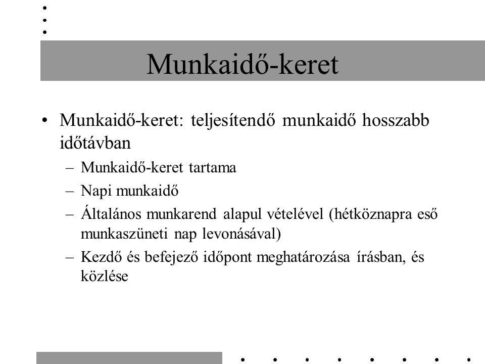 Munkaidő-keret Munkaidő-keret: teljesítendő munkaidő hosszabb időtávban –Munkaidő-keret tartama –Napi munkaidő –Általános munkarend alapul vételével (