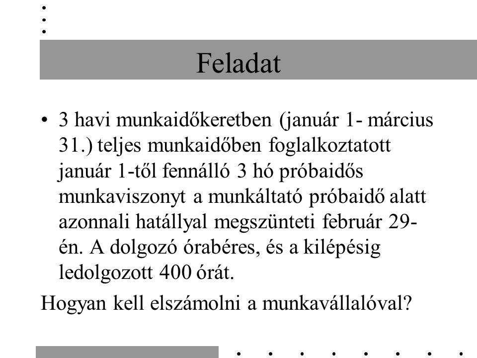 Feladat 3 havi munkaidőkeretben (január 1- március 31.) teljes munkaidőben foglalkoztatott január 1-től fennálló 3 hó próbaidős munkaviszonyt a munkáltató próbaidő alatt azonnali hatállyal megszünteti február 29- én.