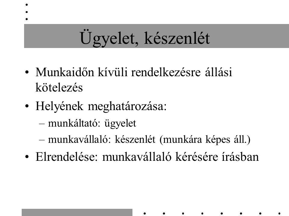 Ügyelet, készenlét Munkaidőn kívüli rendelkezésre állási kötelezés Helyének meghatározása: –munkáltató: ügyelet –munkavállaló: készenlét (munkára képe