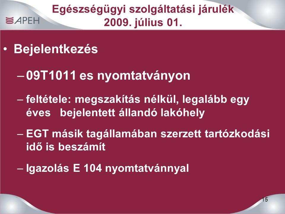 15 Egészségügyi szolgáltatási járulék 2009. július 01. Bejelentkezés –09T1011 es nyomtatványon –feltétele: megszakítás nélkül, legalább egy éves bejel