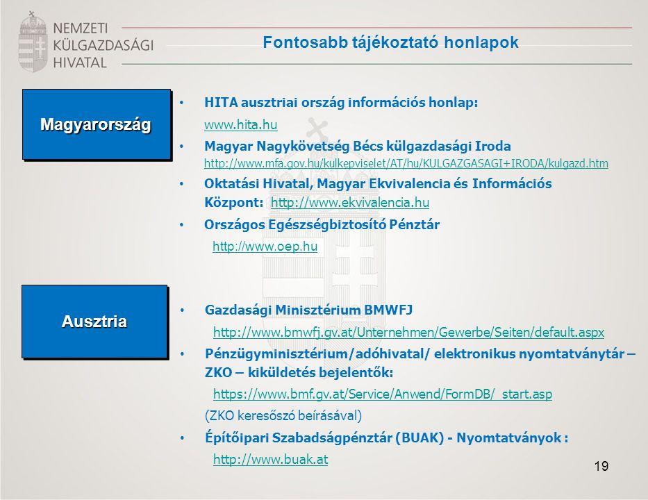 Fontosabb tájékoztató honlapok MagyarországMagyarország HITA ausztriai ország információs honlap: www.hita.hu Magyar Nagykövetség Bécs külgazdasági Iroda http://www.mfa.gov.hu/kulkepviselet/AT/hu/KULGAZGASAGI+IRODA/kulgazd.htm http://www.mfa.gov.hu/kulkepviselet/AT/hu/KULGAZGASAGI+IRODA/kulgazd.htm Oktatási Hivatal, Magyar Ekvivalencia és Információs Központ: http://www.ekvivalencia.huhttp://www.ekvivalencia.hu Országos Egészségbiztosító Pénztár http://www.oep.huAusztriaAusztria Gazdasági Minisztérium BMWFJ http://www.bmwfj.gv.at/Unternehmen/Gewerbe/Seiten/default.aspx Pénzügyminisztérium/adóhivatal/ elektronikus nyomtatványtár – ZKO – kiküldetés bejelentők: https://www.bmf.gv.at/Service/Anwend/FormDB/_start.asp (ZKO keresőszó beírásával) Építőipari Szabadságpénztár (BUAK) - Nyomtatványok : http://www.buak.at 19
