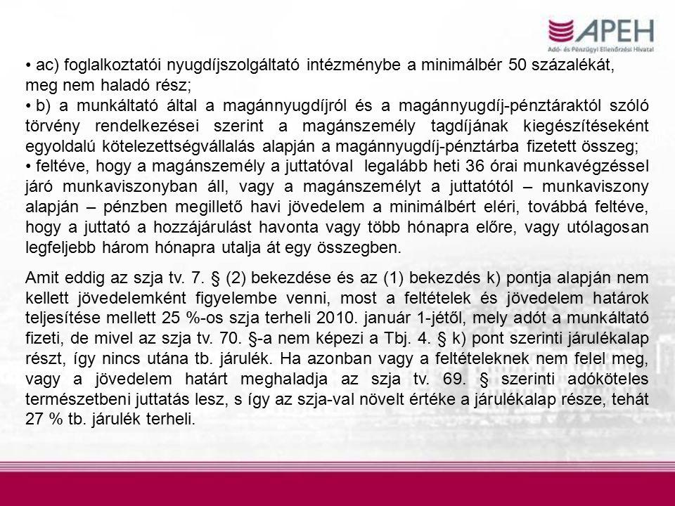 ac) foglalkoztatói nyugdíjszolgáltató intézménybe a minimálbér 50 százalékát, meg nem haladó rész; b) a munkáltató által a magánnyugdíjról és a magánnyugdíj-pénztáraktól szóló törvény rendelkezései szerint a magánszemély tagdíjának kiegészítéseként egyoldalú kötelezettségvállalás alapján a magánnyugdíj-pénztárba fizetett összeg; feltéve, hogy a magánszemély a juttatóval legalább heti 36 órai munkavégzéssel járó munkaviszonyban áll, vagy a magánszemélyt a juttatótól – munkaviszony alapján – pénzben megillető havi jövedelem a minimálbért eléri, továbbá feltéve, hogy a juttató a hozzájárulást havonta vagy több hónapra előre, vagy utólagosan legfeljebb három hónapra utalja át egy összegben.