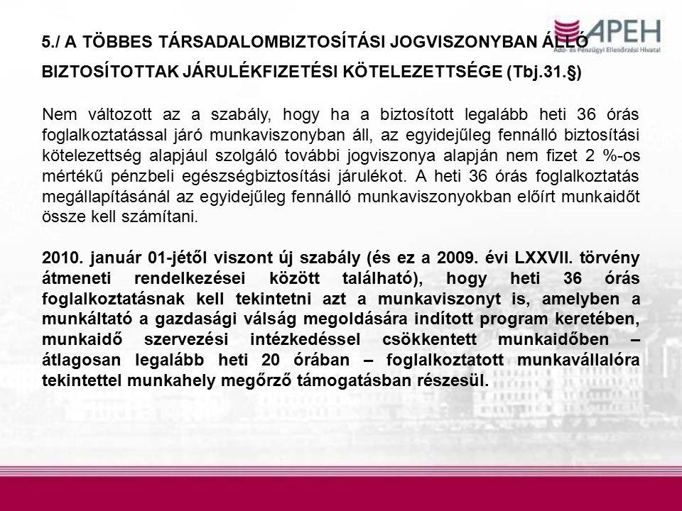 5./ A TÖBBES TÁRSADALOMBIZTOSÍTÁSI JOGVISZONYBAN ÁLLÓ BIZTOSÍTOTTAK JÁRULÉKFIZETÉSI KÖTELEZETTSÉGE (Tbj.31.§) Nem változott az a szabály, hogy ha a biztosított legalább heti 36 órás foglalkoztatással járó munkaviszonyban áll, az egyidejűleg fennálló biztosítási kötelezettség alapjául szolgáló további jogviszonya alapján nem fizet 2 %-os mértékű pénzbeli egészségbiztosítási járulékot.