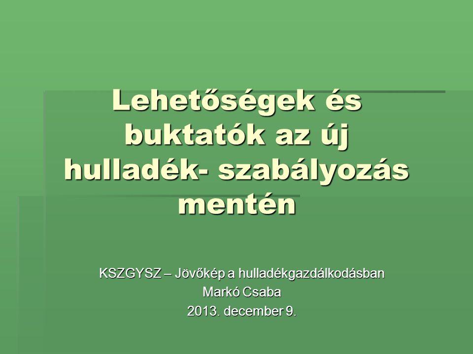 Lehetőségek és buktatók az új hulladék- szabályozás mentén KSZGYSZ – Jövőkép a hulladékgazdálkodásban Markó Csaba 2013. december 9.