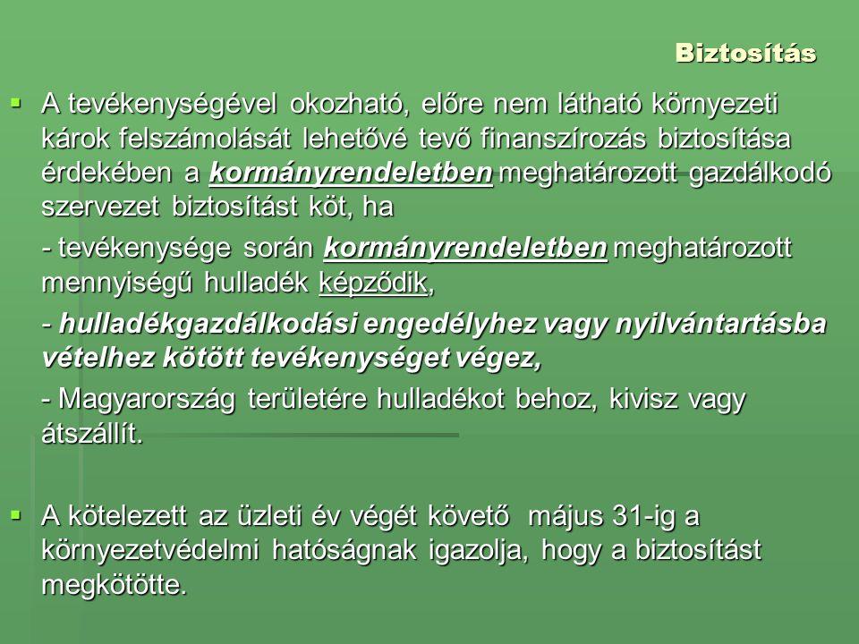 Biztosítás  A tevékenységével okozható, előre nem látható környezeti károk felszámolását lehetővé tevő finanszírozás biztosítása érdekében a kormányrendeletben meghatározott gazdálkodó szervezet biztosítást köt, ha - tevékenysége során kormányrendeletben meghatározott mennyiségű hulladék képződik, - hulladékgazdálkodási engedélyhez vagy nyilvántartásba vételhez kötött tevékenységet végez, - Magyarország területére hulladékot behoz, kivisz vagy átszállít.