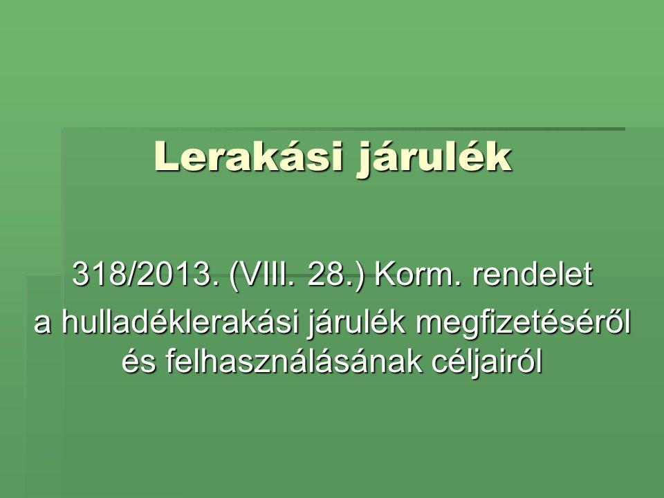 Lerakási járulék 318/2013. (VIII. 28.) Korm. rendelet a hulladéklerakási járulék megfizetéséről és felhasználásának céljairól