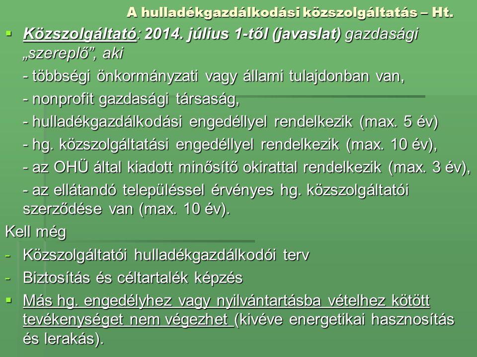 """A hulladékgazdálkodási közszolgáltatás – Ht.  Közszolgáltató: 2014. július 1-től (javaslat) gazdasági """"szereplő"""", aki - többségi önkormányzati vagy á"""