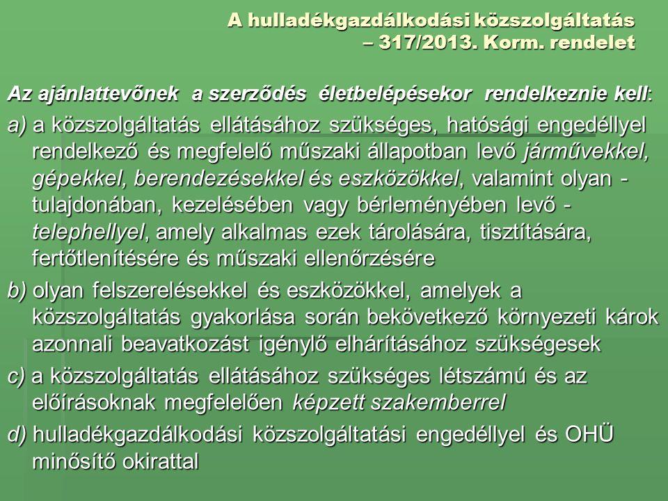 A hulladékgazdálkodási közszolgáltatás – 317/2013. Korm. rendelet Az ajánlattevőnek a szerződés életbelépésekor rendelkeznie kell: a) a közszolgáltatá