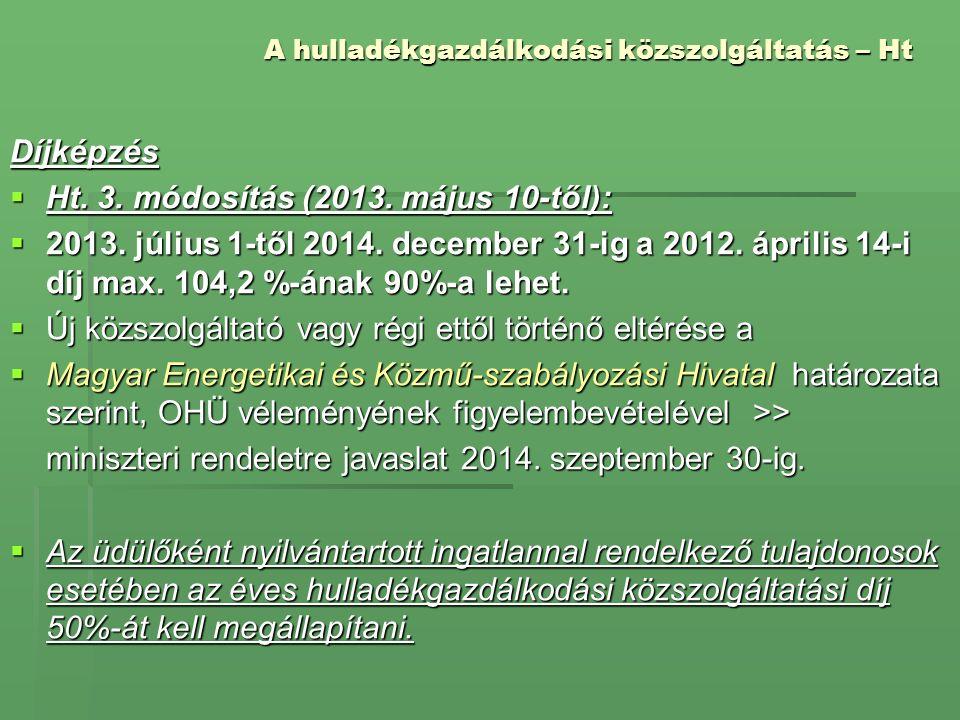 A hulladékgazdálkodási közszolgáltatás – Ht Díjképzés  Ht. 3. módosítás (2013. május 10-től):  2013. július 1-től 2014. december 31-ig a 2012. ápril