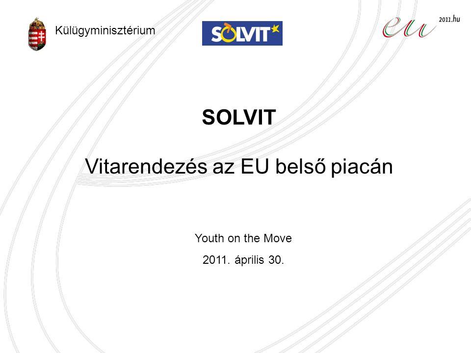 SOLVIT Vitarendezés az EU belső piacán Youth on the Move 2011. április 30. Külügyminisztérium