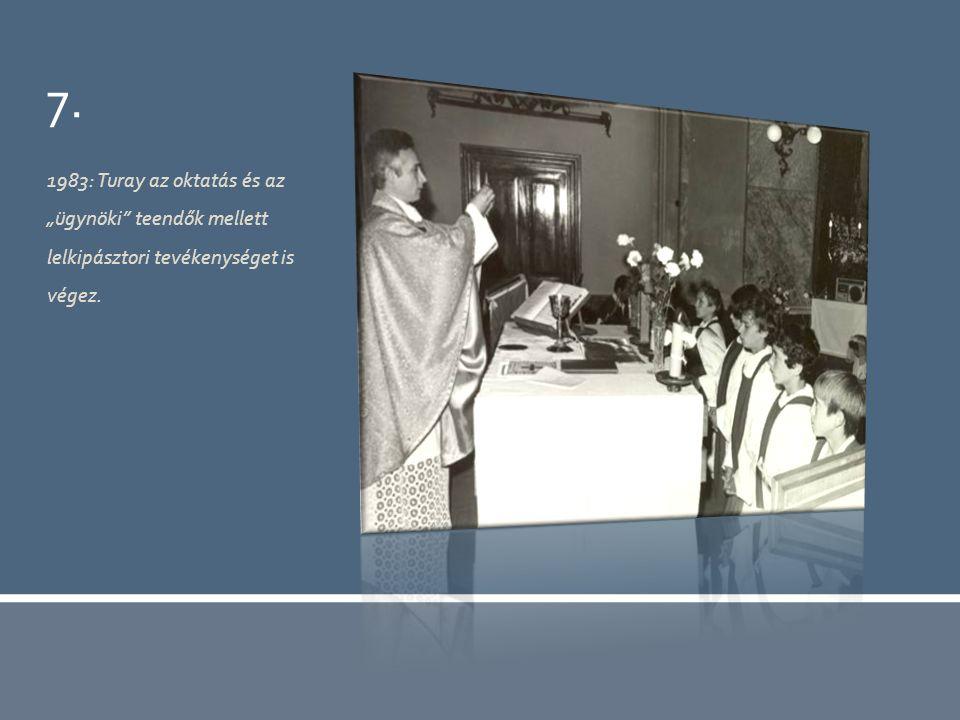 """7. 1983: Turay az oktatás és az """"ügynöki teendők mellett lelkipásztori tevékenységet is végez."""