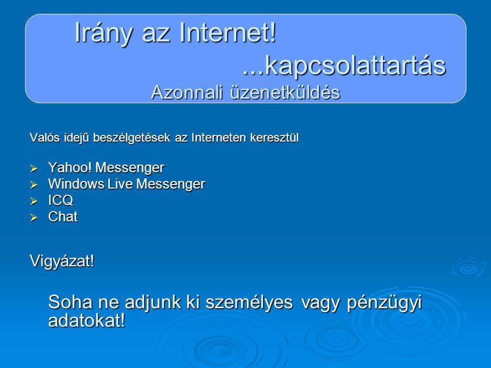 Irány az Internet!...kapcsolattartás Azonnali üzenetküldés Valós idejű beszélgetések az Interneten keresztül  Yahoo! Messenger  Windows Live Messeng