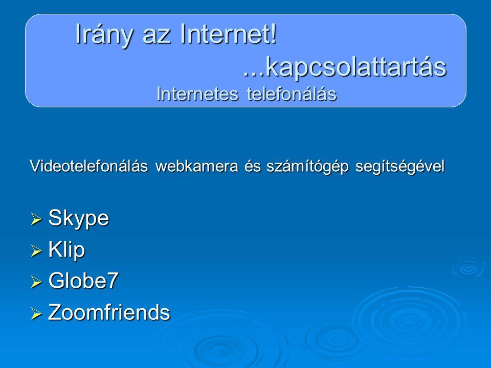Irány az Internet!...kapcsolattartás Internetes telefonálás Videotelefonálás webkamera és számítógép segítségével  Skype  Klip  Globe7  Zoomfriend