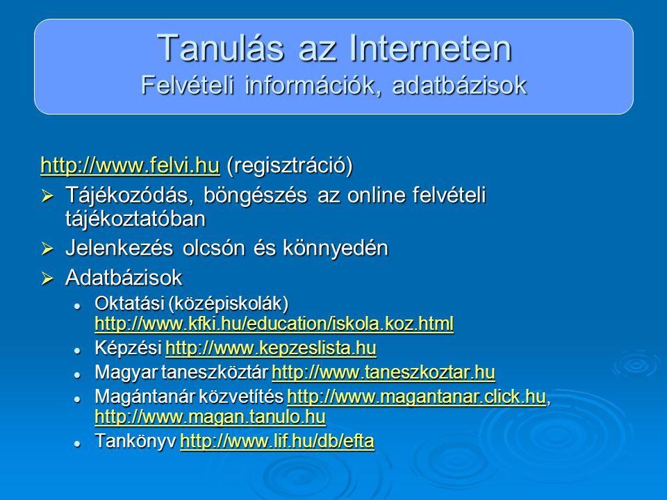 Tanulás az Interneten Felvételi információk, adatbázisok http://www.felvi.huhttp://www.felvi.hu (regisztráció) http://www.felvi.hu  Tájékozódás, böng