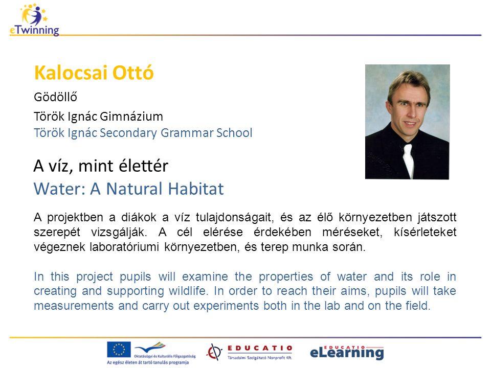 A víz, mint élettér Water: A Natural Habitat Kalocsai Ottó Gödöllő Török Ignác Gimnázium Török Ignác Secondary Grammar School A projektben a diákok a víz tulajdonságait, és az élő környezetben játszott szerepét vizsgálják.