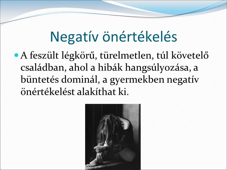 Negatív önértékelés A feszült légkörű, türelmetlen, túl követelő családban, ahol a hibák hangsúlyozása, a büntetés dominál, a gyermekben negatív önértékelést alakíthat ki.