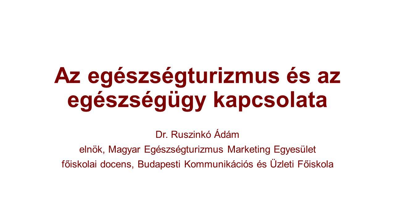 Az egészségturizmus és az egészségügy kapcsolata Dr. Ruszinkó Ádám elnök, Magyar Egészségturizmus Marketing Egyesület főiskolai docens, Budapesti Komm