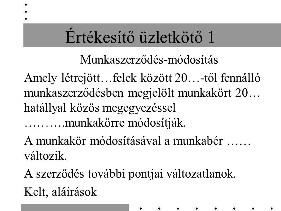 Értékesítő üzletkötő 1 Munkaszerződés-módosítás Amely létrejött…felek között 20…-től fennálló munkaszerződésben megjelölt munkakört 20… hatállyal közös megegyezéssel ……….munkakörre módosítják.