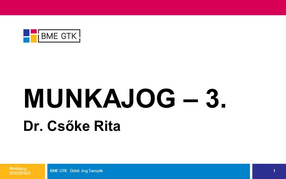 MUNKAJOG – 3. Dr. Csőke Rita Munkajog, 2015/2016/2. BME GTK Üzleti Jog Tanszék1