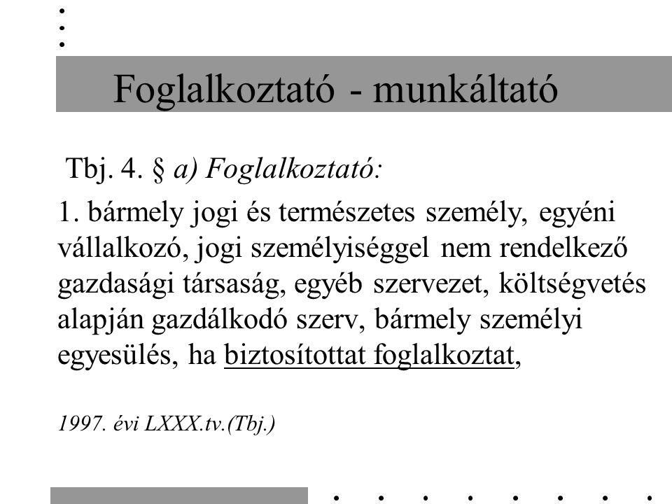 Foglalkoztató - munkáltató Tbj. 4. § a) Foglalkoztató: 1.