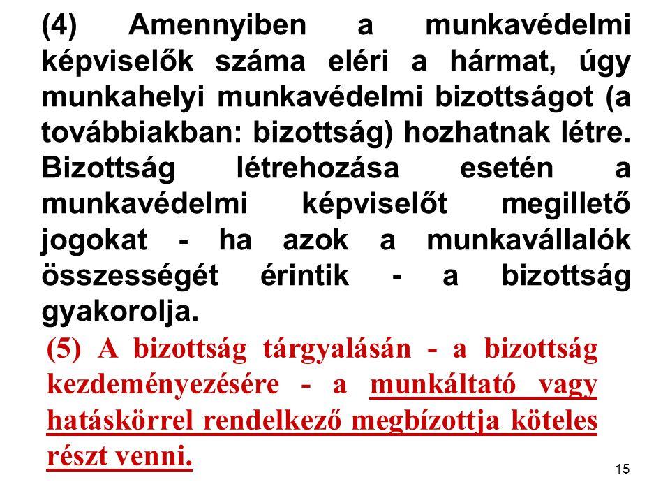 15 (4) Amennyiben a munkavédelmi képviselők száma eléri a hármat, úgy munkahelyi munkavédelmi bizottságot (a továbbiakban: bizottság) hozhatnak létre.