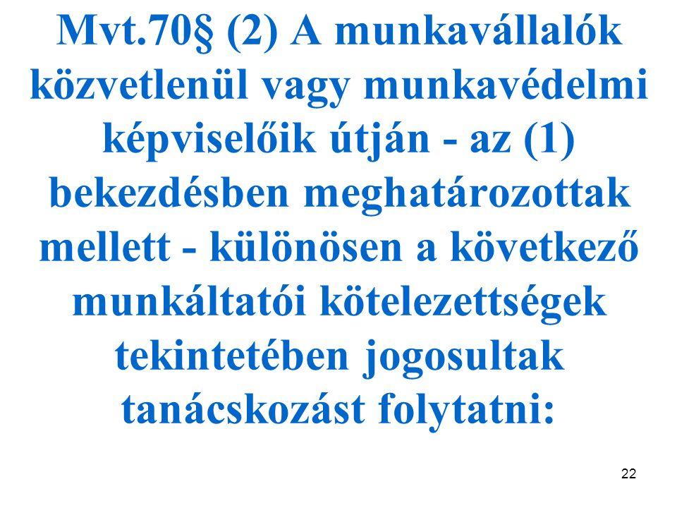 22 Mvt.70§ (2) A munkavállalók közvetlenül vagy munkavédelmi képviselőik útján - az (1) bekezdésben meghatározottak mellett - különösen a következő munkáltatói kötelezettségek tekintetében jogosultak tanácskozást folytatni: