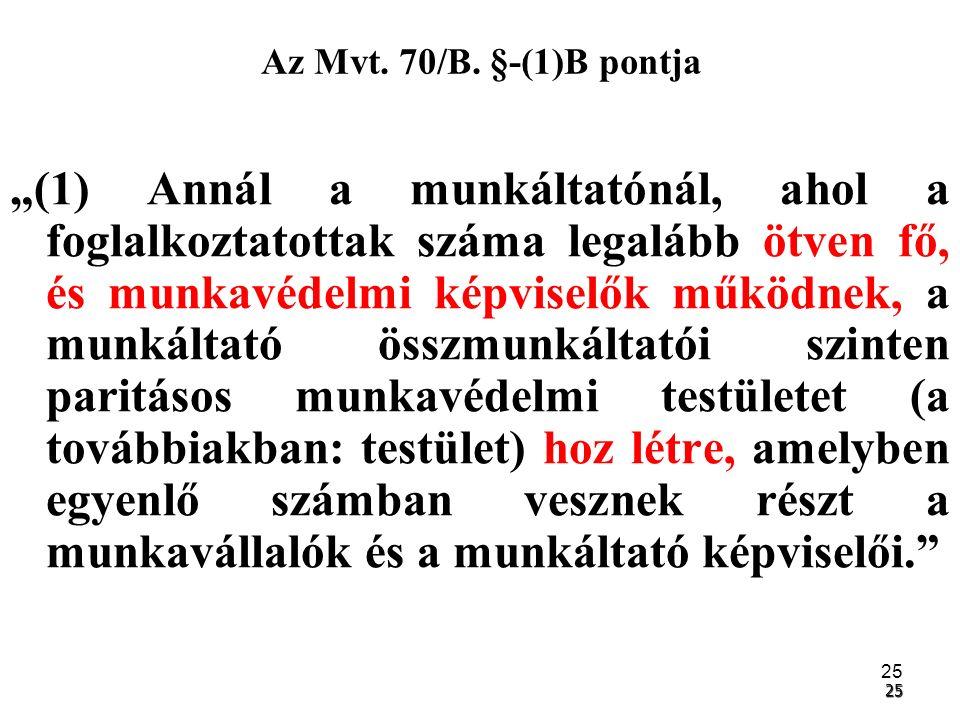 """25 25 Az Mvt. 70/B. §-(1)B pontja """"(1) Annál a munkáltatónál, ahol a foglalkoztatottak száma legalább ötven fő, és munkavédelmi képviselők működnek, a"""