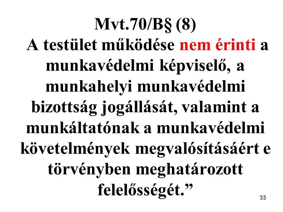 33 Mvt.70/B§ (8) A testület működése nem érinti a munkavédelmi képviselő, a munkahelyi munkavédelmi bizottság jogállását, valamint a munkáltatónak a munkavédelmi követelmények megvalósításáért e törvényben meghatározott felelősségét.