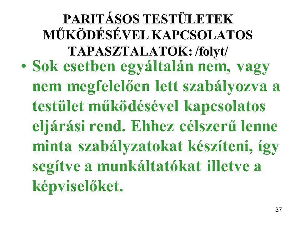 37 PARITÁSOS TESTÜLETEK MŰKÖDÉSÉVEL KAPCSOLATOS TAPASZTALATOK: /folyt/ Sok esetben egyáltalán nem, vagy nem megfelelően lett szabályozva a testület működésével kapcsolatos eljárási rend.