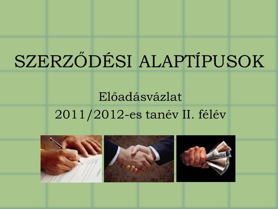 SZERZŐDÉSI ALAPTÍPUSOK Előadásvázlat 2011/2012-es tanév II. félév