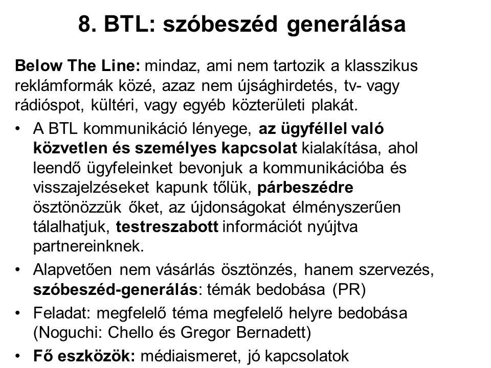 8. BTL: szóbeszéd generálása Below The Line: mindaz, ami nem tartozik a klasszikus reklámformák közé, azaz nem újsághirdetés, tv- vagy rádióspot, kült