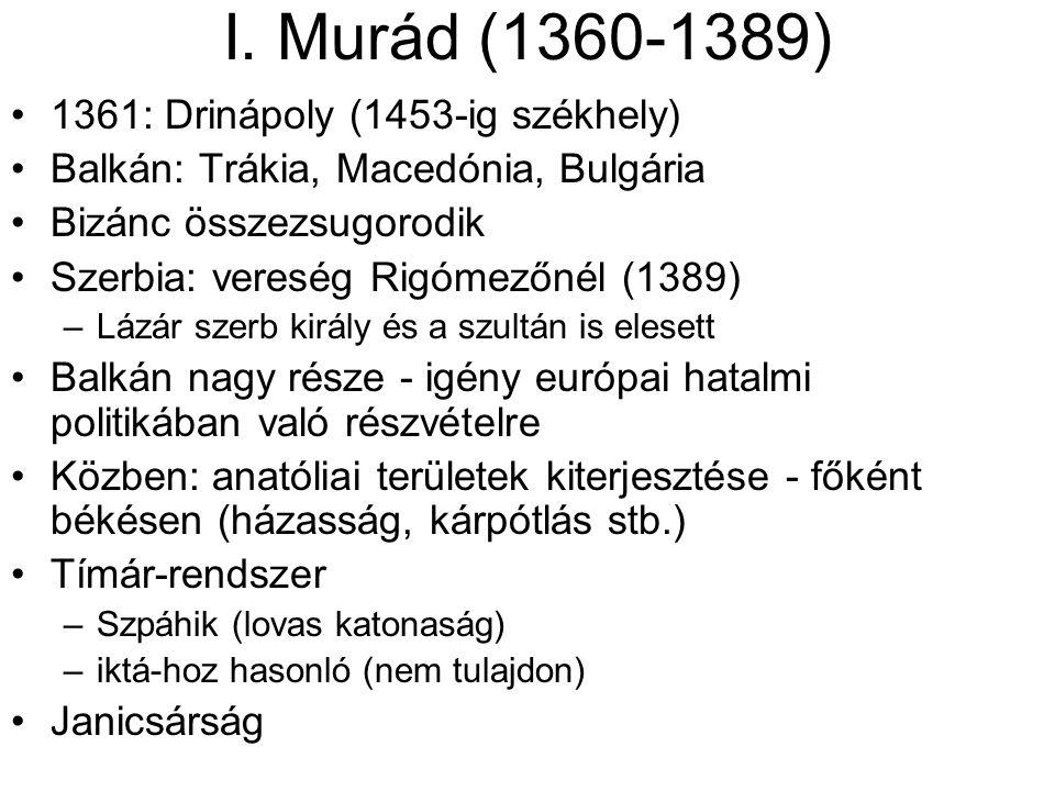 I. Murád (1360-1389) 1361: Drinápoly (1453-ig székhely) Balkán: Trákia, Macedónia, Bulgária Bizánc összezsugorodik Szerbia: vereség Rigómezőnél (1389)