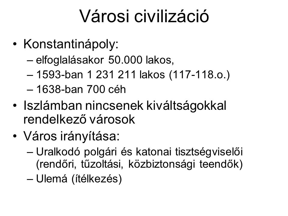 Városi civilizáció Konstantinápoly: –elfoglalásakor 50.000 lakos, –1593-ban 1 231 211 lakos (117-118.o.) –1638-ban 700 céh Iszlámban nincsenek kiváltságokkal rendelkező városok Város irányítása: –Uralkodó polgári és katonai tisztségviselői (rendőri, tűzoltási, közbiztonsági teendők) –Ulemá (ítélkezés)