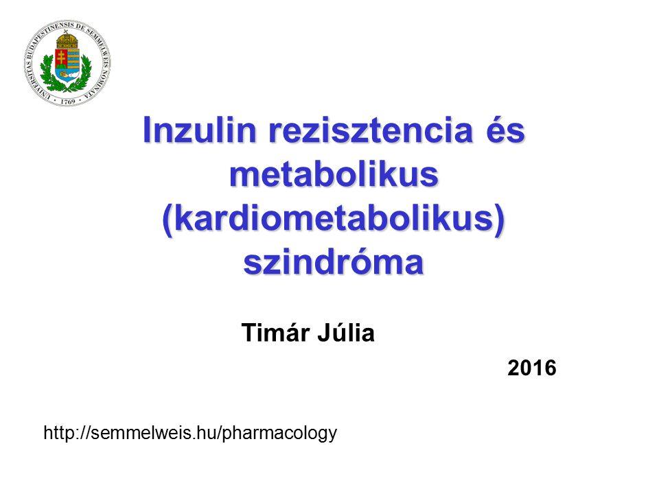 Inzulin rezisztencia és metabolikus (kardiometabolikus) szindróma Timár Júlia 2016 http://semmelweis.hu/pharmacology