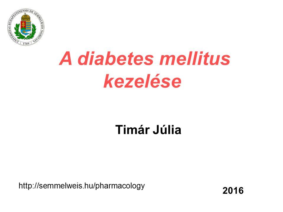 A diabetes mellitus kezelése Timár Júlia 2016 http://semmelweis.hu/pharmacology