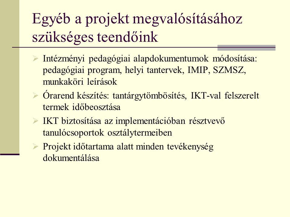 Egyéb a projekt megvalósításához szükséges teendőink  Intézményi pedagógiai alapdokumentumok módosítása: pedagógiai program, helyi tantervek, IMIP, SZMSZ, munkaköri leírások  Órarend készítés: tantárgytömbösítés, IKT-val felszerelt termek időbeosztása  IKT biztosítása az implementációban résztvevő tanulócsoportok osztálytermeiben  Projekt időtartama alatt minden tevékenység dokumentálása