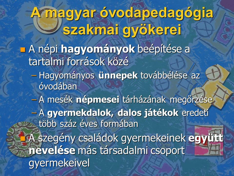 A magyar óvodapedagógia szakmai gyökerei n A népi hagyományok beépítése a tartalmi források közé –Hagyományos ünnepek továbbélése az óvodában –A mesék népmesei tárházának megőrzése –A gyermekdalok, dalos játékok eredeti több száz éves formában n A szegény családok gyermekeinek együtt nevelése más társadalmi csoport gyermekeivel