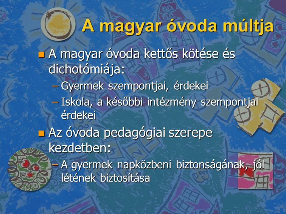 A magyar óvoda múltja n A magyar óvoda kettős kötése és dichotómiája: –Gyermek szempontjai, érdekei –Iskola, a későbbi intézmény szempontjai érdekei n Az óvoda pedagógiai szerepe kezdetben: –A gyermek napközbeni biztonságának, jól létének biztosítása