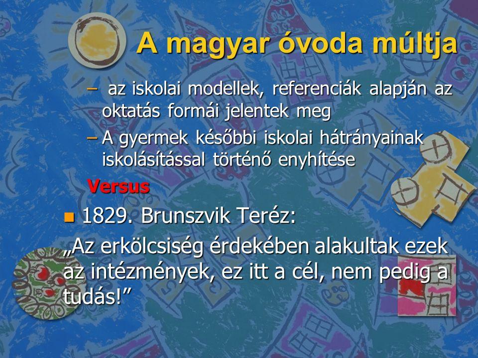 A magyar óvoda múltja – az iskolai modellek, referenciák alapján az oktatás formái jelentek meg –A gyermek későbbi iskolai hátrányainak iskolásítással történő enyhítése Versus n 1829.