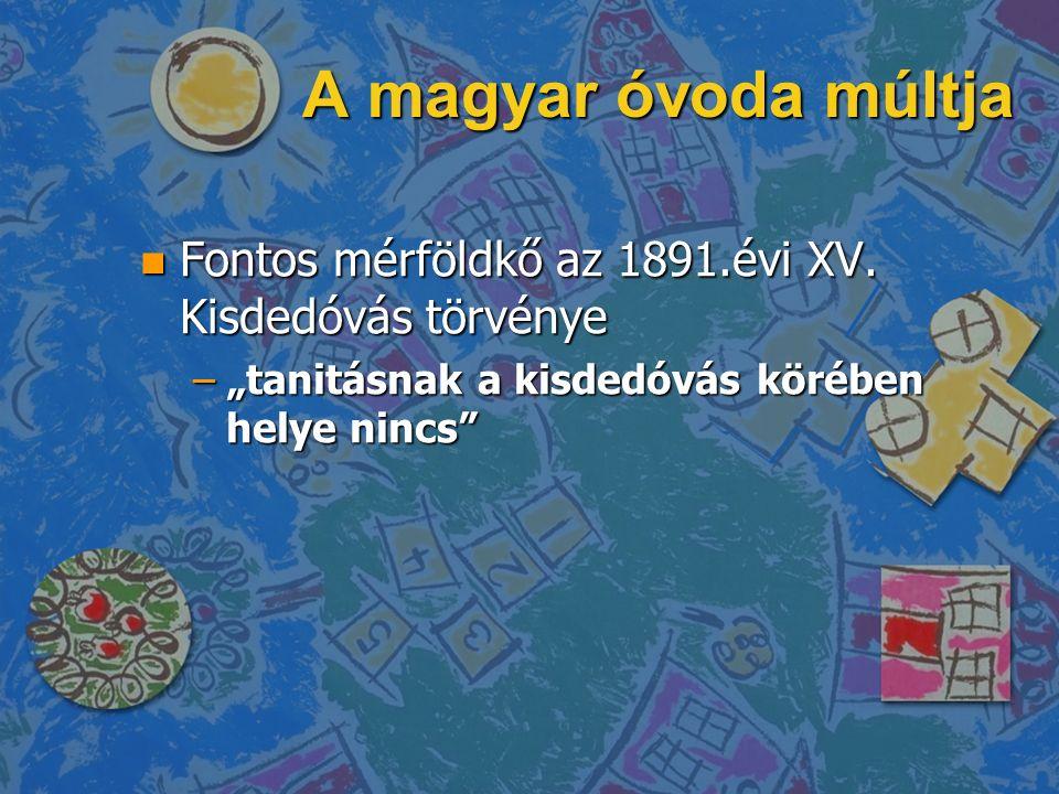A magyar óvoda múltja n Fontos mérföldkő az 1891.évi XV.