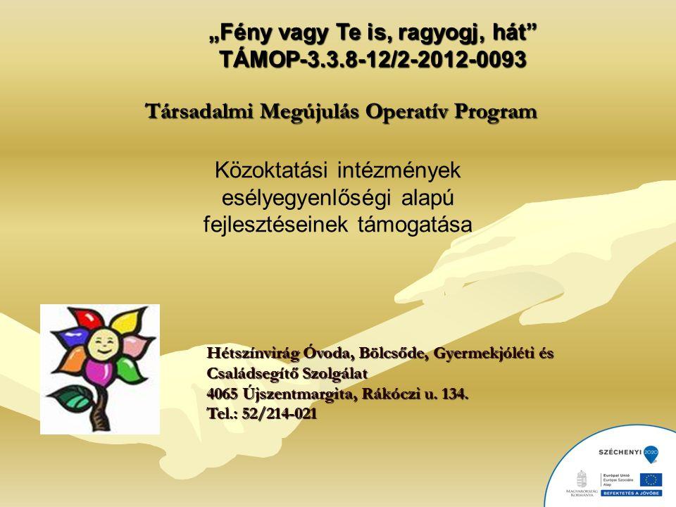 """""""Fény vagy Te is, ragyogj, hát TÁMOP-3.3.8-12/2-2012-0093 Társadalmi Megújulás Operatív Program Közoktatási intézmények esélyegyenlőségi alapú fejlesztéseinek támogatása Hétszínvirág Óvoda, Bölcsőde, Gyermekjóléti és Családsegítő Szolgálat 4065 Újszentmargita, Rákóczi u."""
