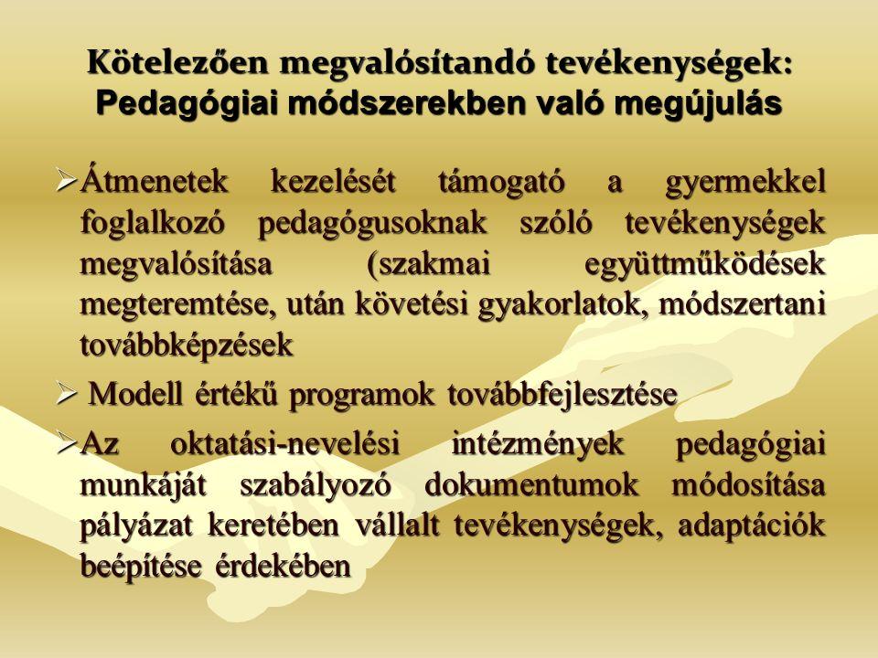 Kötelezően megvalósítandó tevékenységek: Pedagógiai módszerekben való megújulás  Átmenetek kezelését támogató a gyermekkel foglalkozó pedagógusoknak szóló tevékenységek megvalósítása (szakmai együttműködések megteremtése, után követési gyakorlatok, módszertani továbbképzések  Modell értékű programok továbbfejlesztése  Az oktatási-nevelési intézmények pedagógiai munkáját szabályozó dokumentumok módosítása pályázat keretében vállalt tevékenységek, adaptációk beépítése érdekében