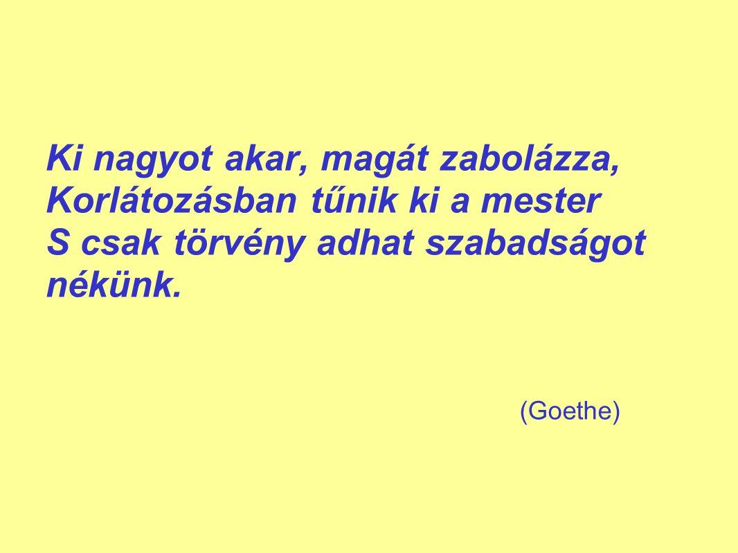 (Goethe) Ki nagyot akar, magát zabolázza, Korlátozásban tűnik ki a mester S csak törvény adhat szabadságot nékünk.
