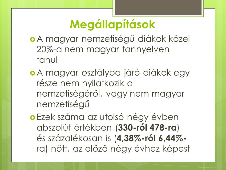 Megállapítások  A magyar nemzetiségű diákok közel 20%-a nem magyar tannyelven tanul  A magyar osztályba járó diákok egy része nem nyilatkozik a nemzetiségéről, vagy nem magyar nemzetiségű  Ezek száma az utolsó négy évben abszolút értékben ( 330-ról 478-ra ) és százalékosan is ( 4,38%-ról 6,44%- ra) nőtt, az előző négy évhez képest